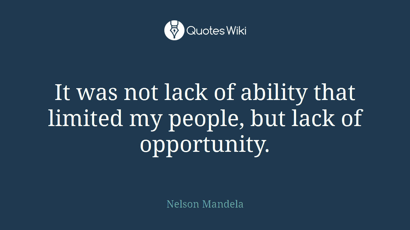 It was not lack of ability that limited my people, but lack of opportunity.