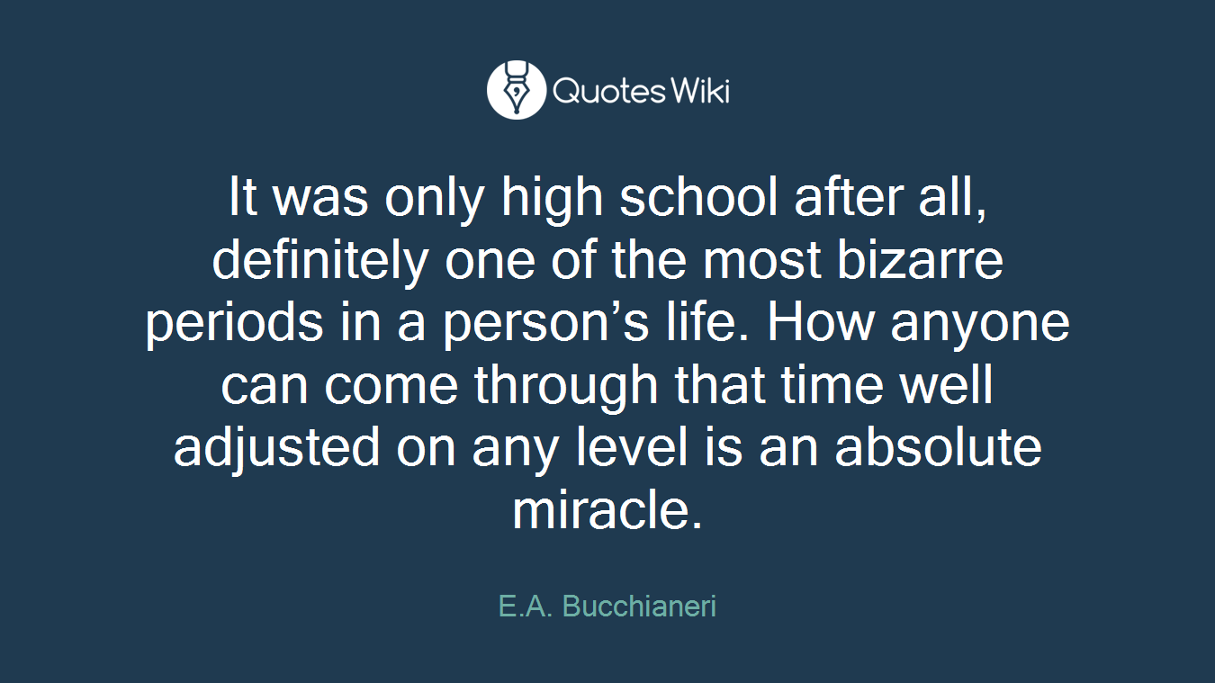 It was only high school after all, definitely one of the most bizarre periods in a person's life. How anyone can come through that time well adjusted on any level is an absolute miracle.