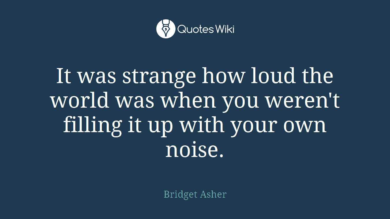 It was strange how loud the world was when you weren't filling it up with your own noise.