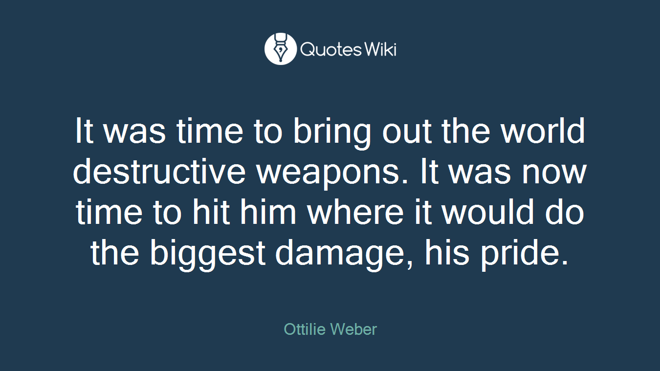 It was time to bring out the world destructive weapons. It was now time to hit him where it would do the biggest damage, his pride.