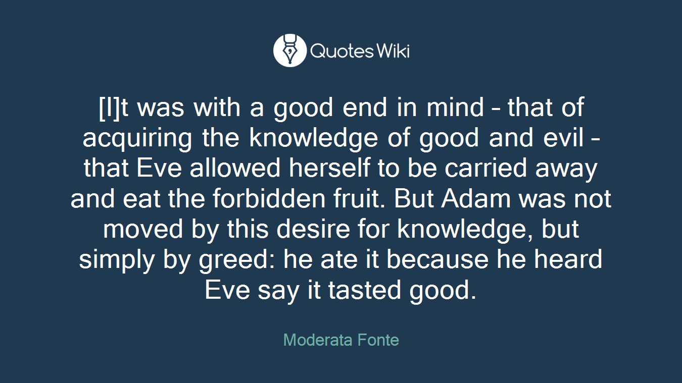 [I]t was with a good end in mind – that of acquiring the knowledge of good and evil – that Eve allowed herself to be carried away and eat the forbidden fruit. But Adam was not moved by this desire for knowledge, but simply by greed: he ate it because he heard Eve say it tasted good.