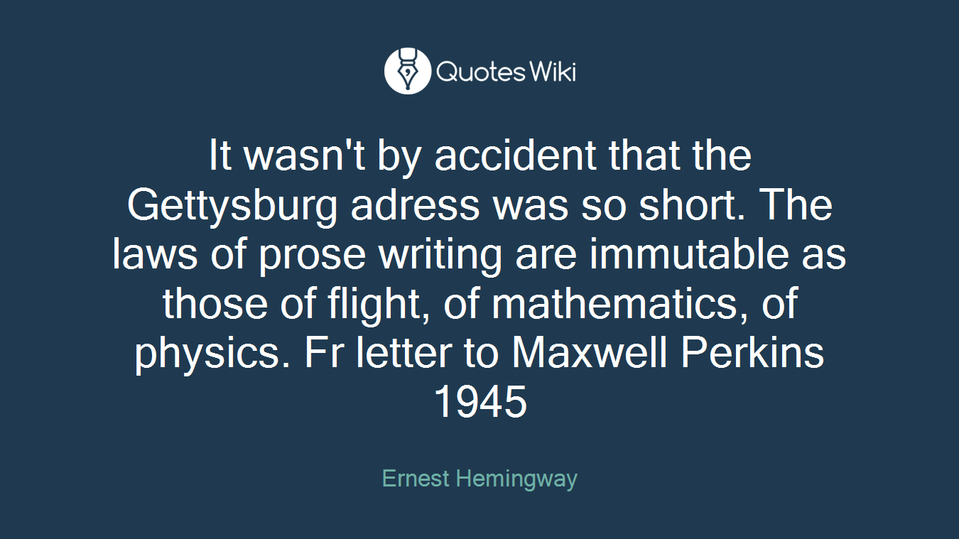 It wasn't by accident that the Gettysburg adress was so short. The laws of prose writing are immutable as those of flight, of mathematics, of physics. Fr letter to Maxwell Perkins 1945