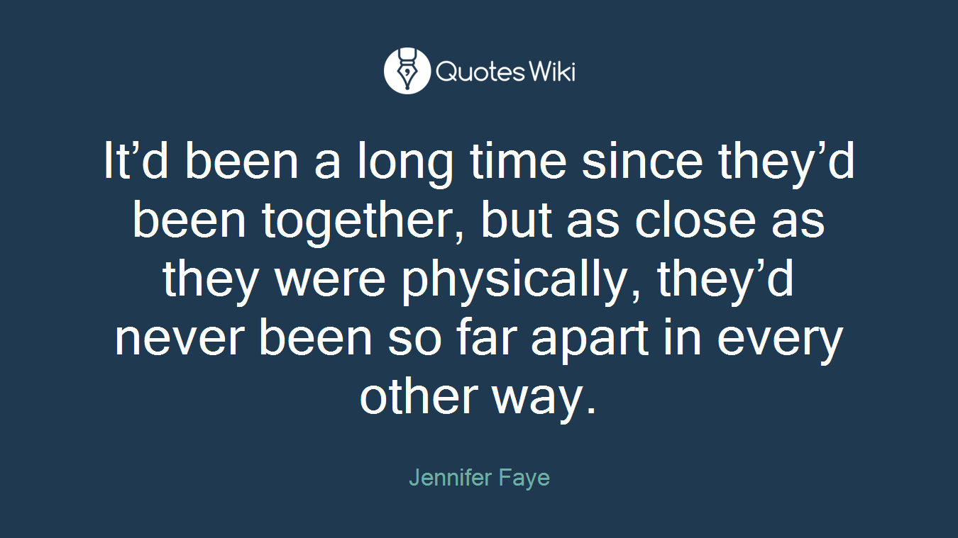 It'd been a long time since they'd been together, but as close as they were physically, they'd never been so far apart in every other way.