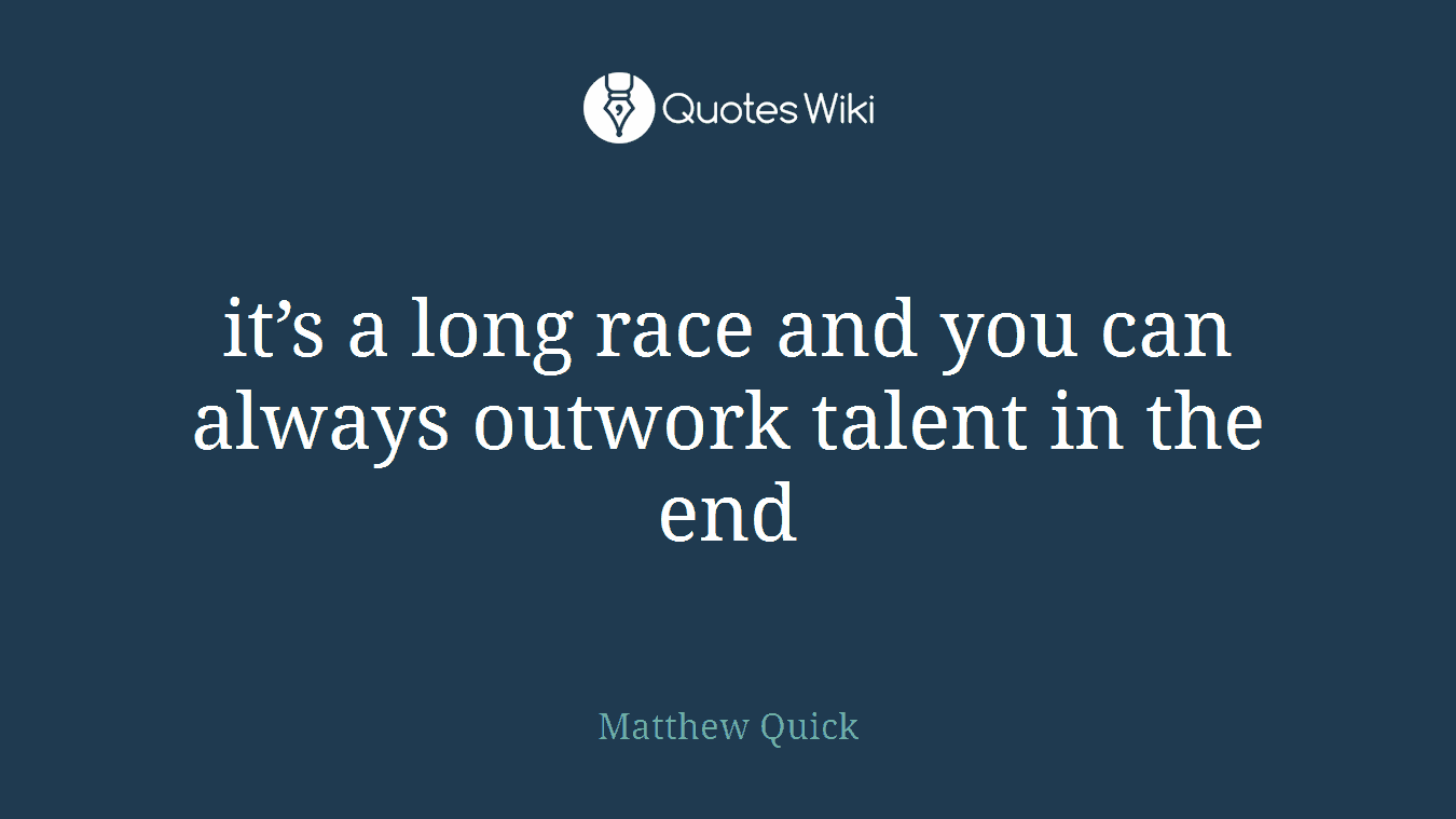 it's a long race and you can always outwork talent in the end