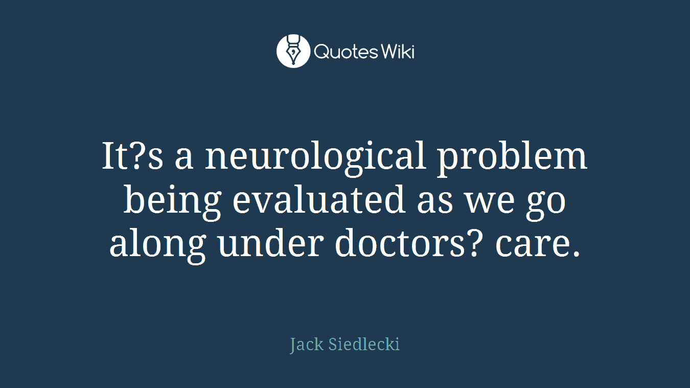 It?s a neurological problem being evaluated as we go along under doctors? care.