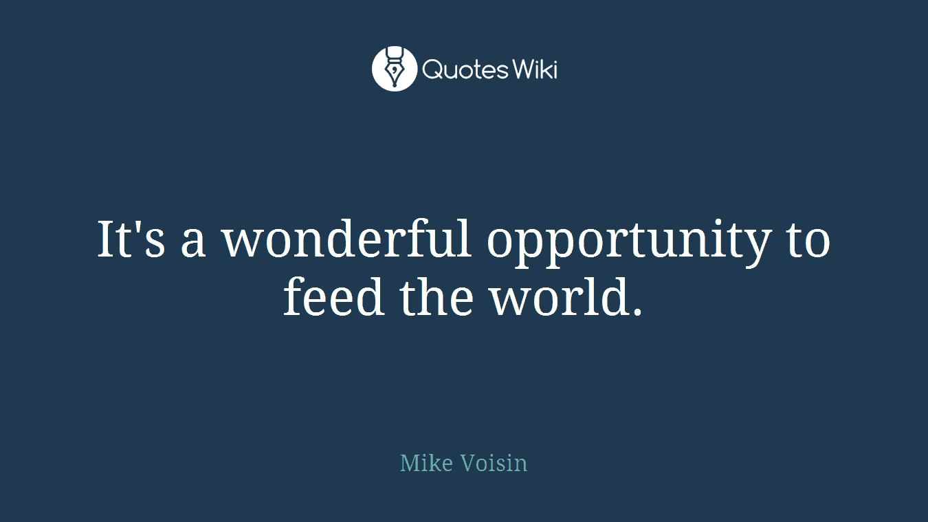 It's a wonderful opportunity to feed the world.