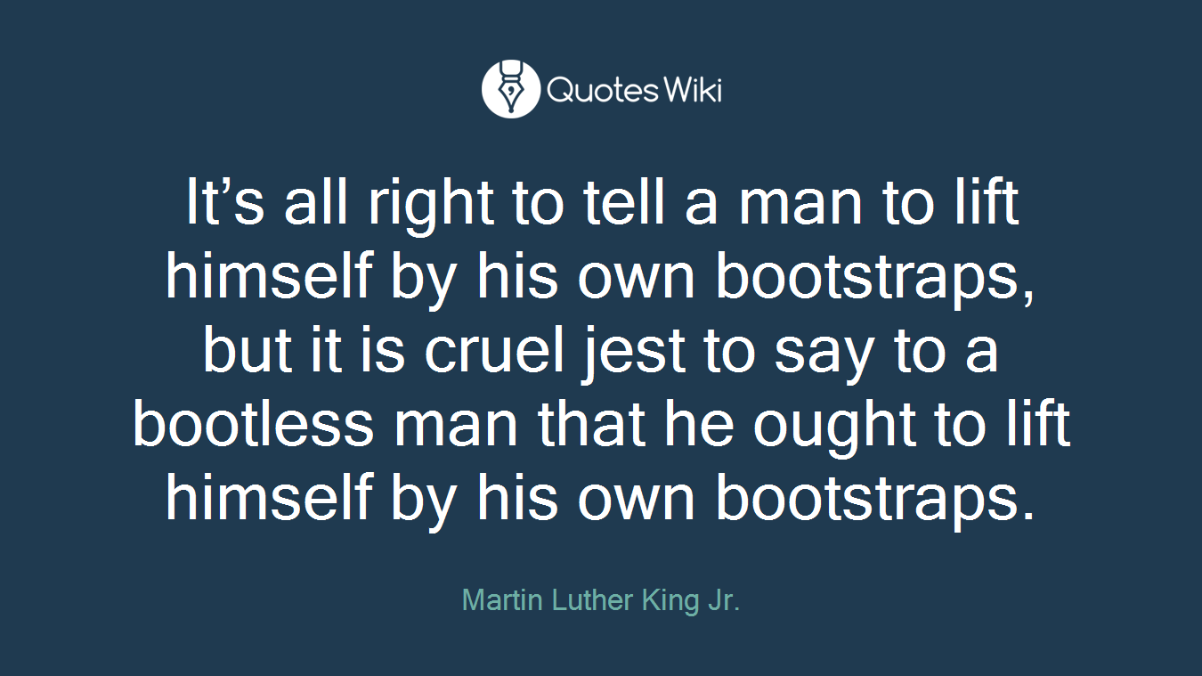 It's all right to tell a man to lift himself by his own bootstraps, but it is cruel jest to say to a bootless man that he ought to lift himself by his own bootstraps.
