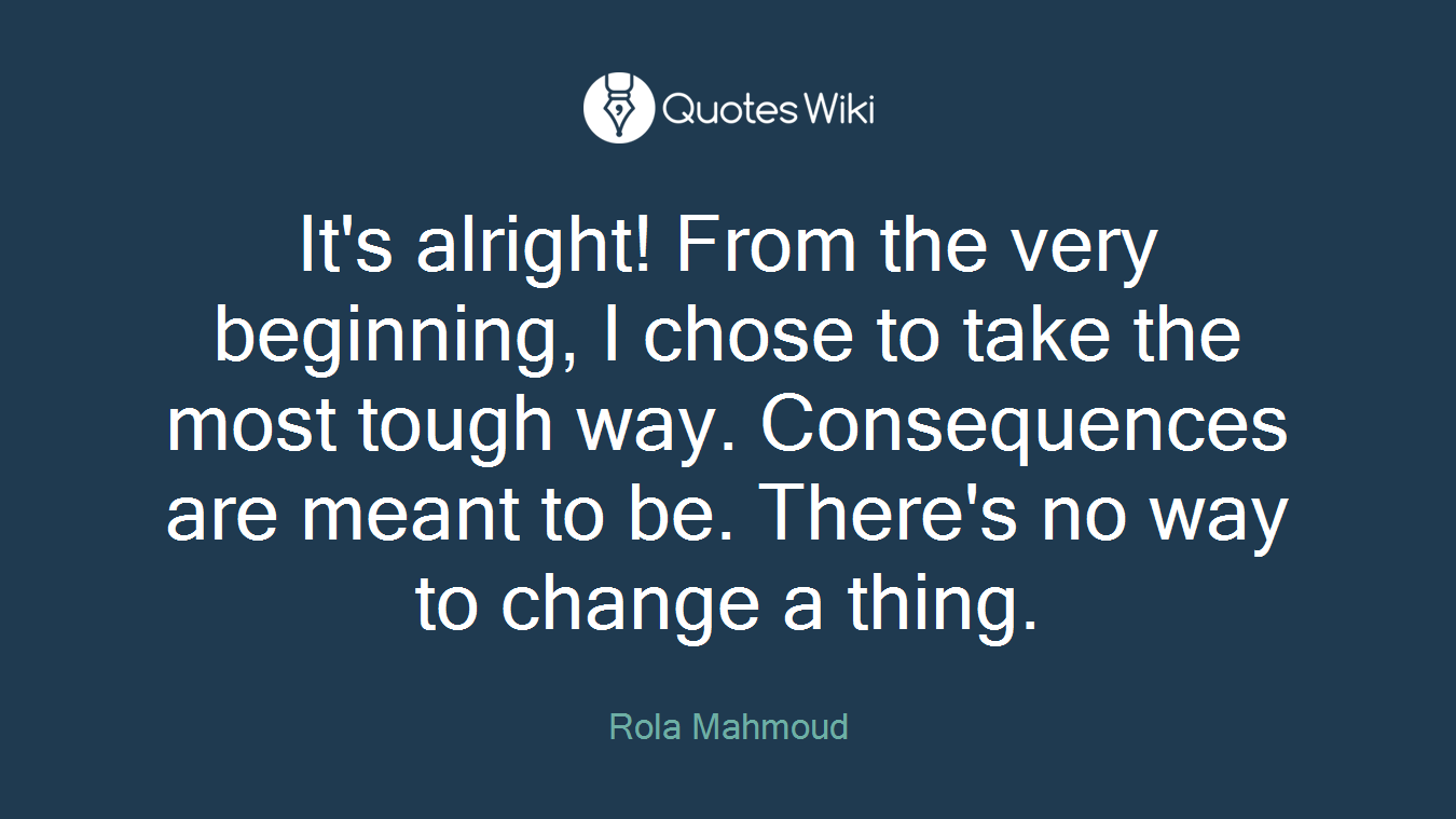 It's alright! From the very beginning, I chose to take the most tough way. Consequences are meant to be. There's no way to change a thing.