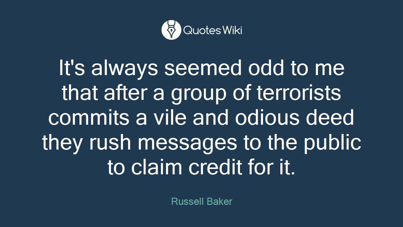 It's always seemed odd to me that after a group of terrorists commits a vile and odious deed they rush messages to the public to claim credit for it.