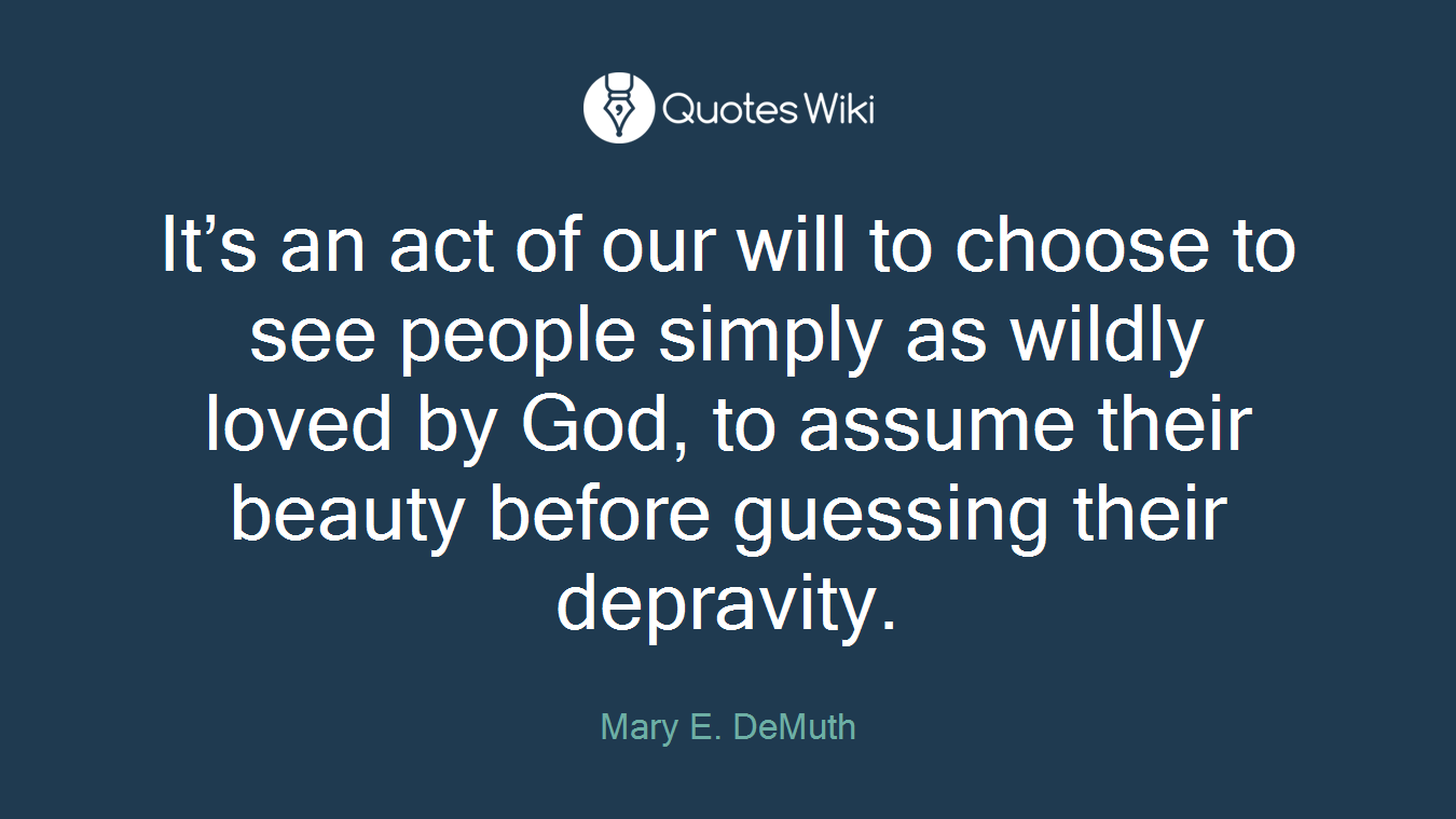 It's an act of our will to choose to see people simply as wildly loved by God, to assume their beauty before guessing their depravity.