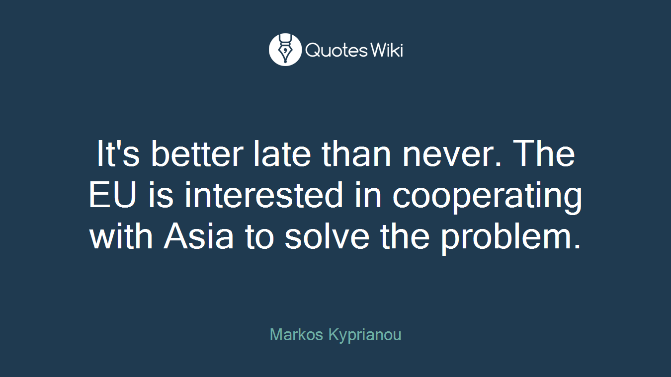 It's better late than never. The EU is interested in cooperating with Asia to solve the problem.