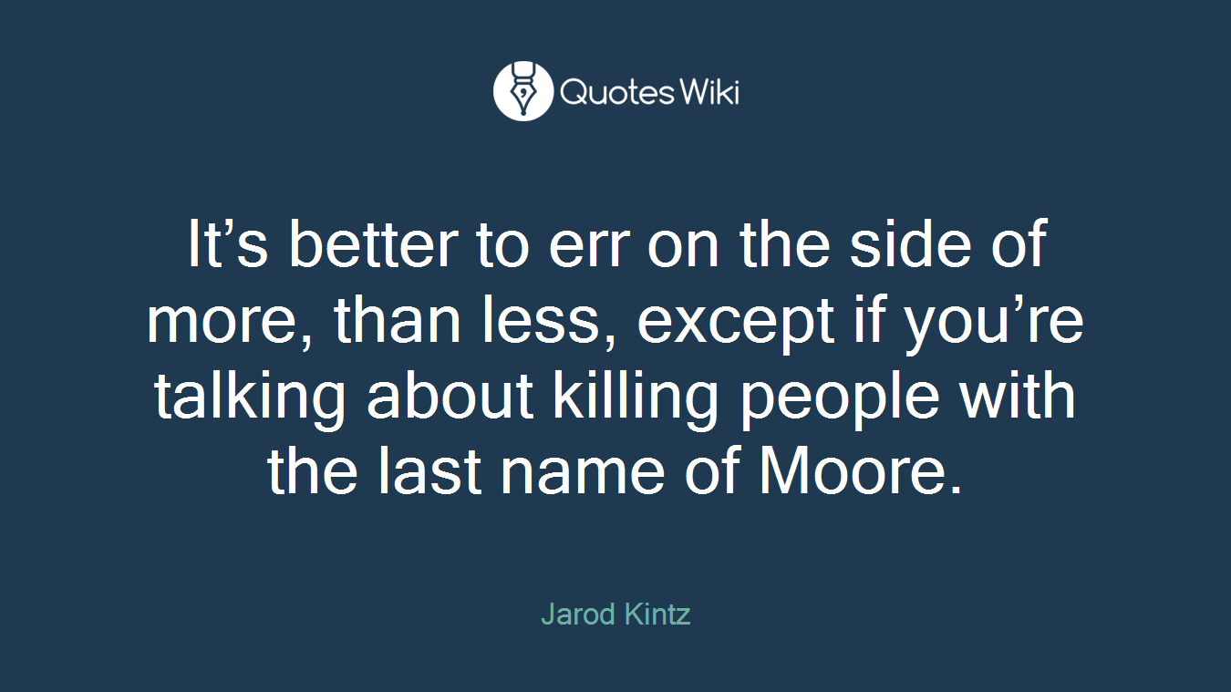 It's better to err on the side of more, than less, except if you're talking about killing people with the last name of Moore.
