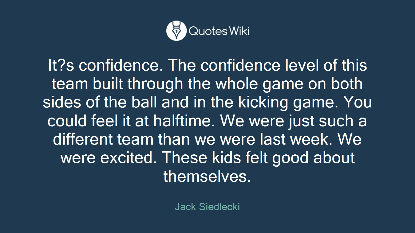 It?s confidence. The confidence level of this team built through the whole game on both sides of the ball and in the kicking game. You could feel it at halftime. We were just such a different team than we were last week. We were excited. These kids felt good about themselves.