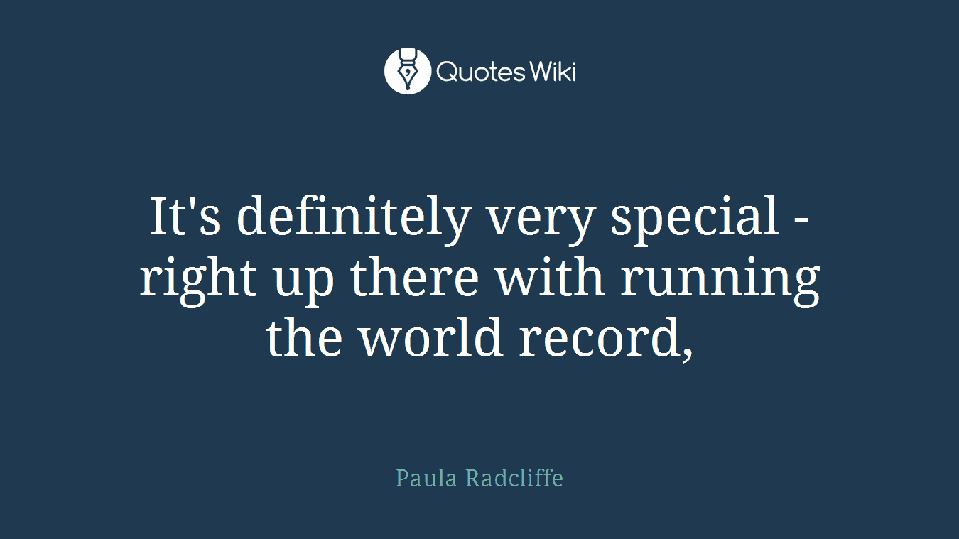 It's definitely very special - right up there with running the world record,