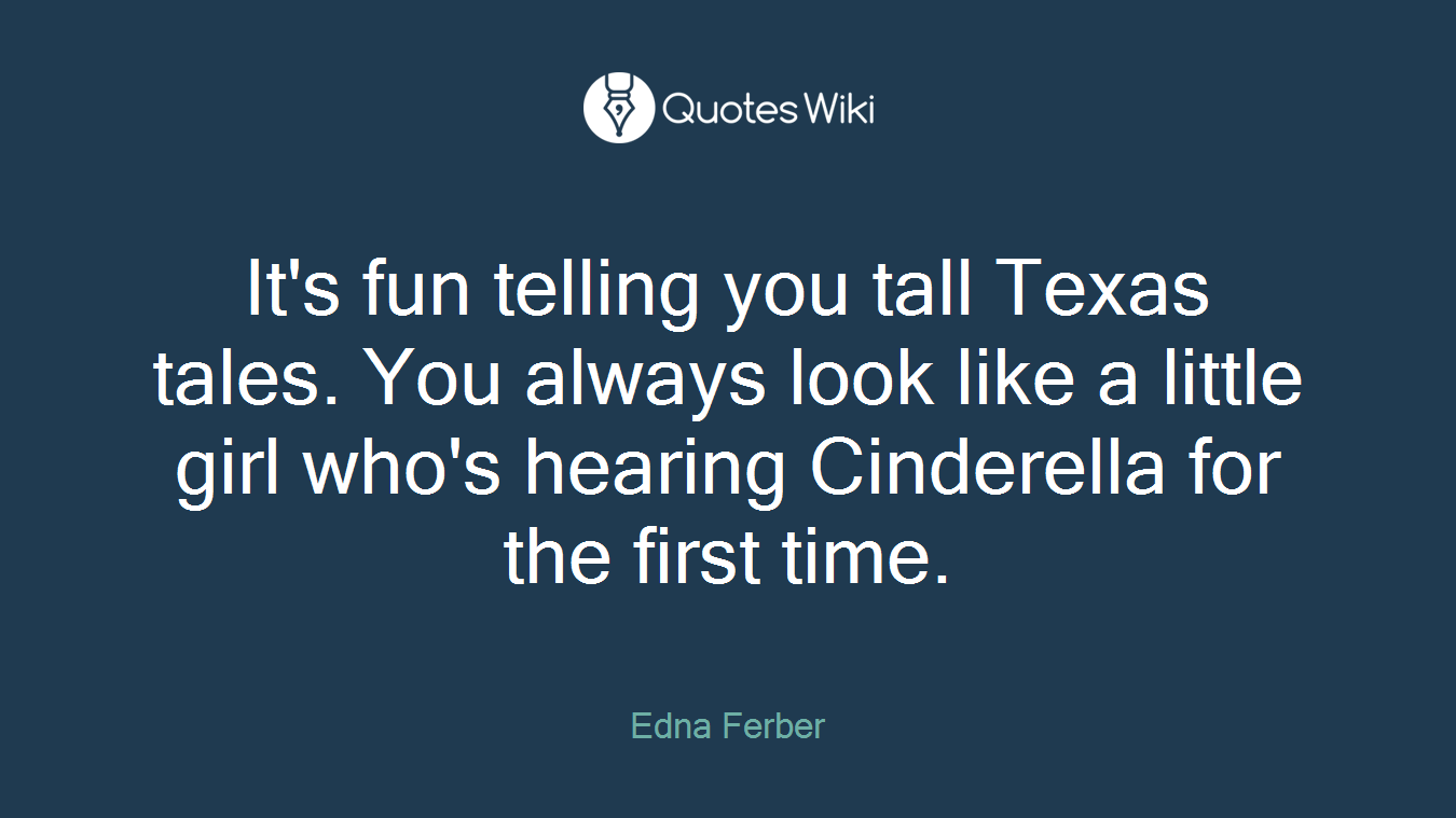 It's fun telling you tall Texas tales. You always look like a little girl who's hearing Cinderella for the first time.