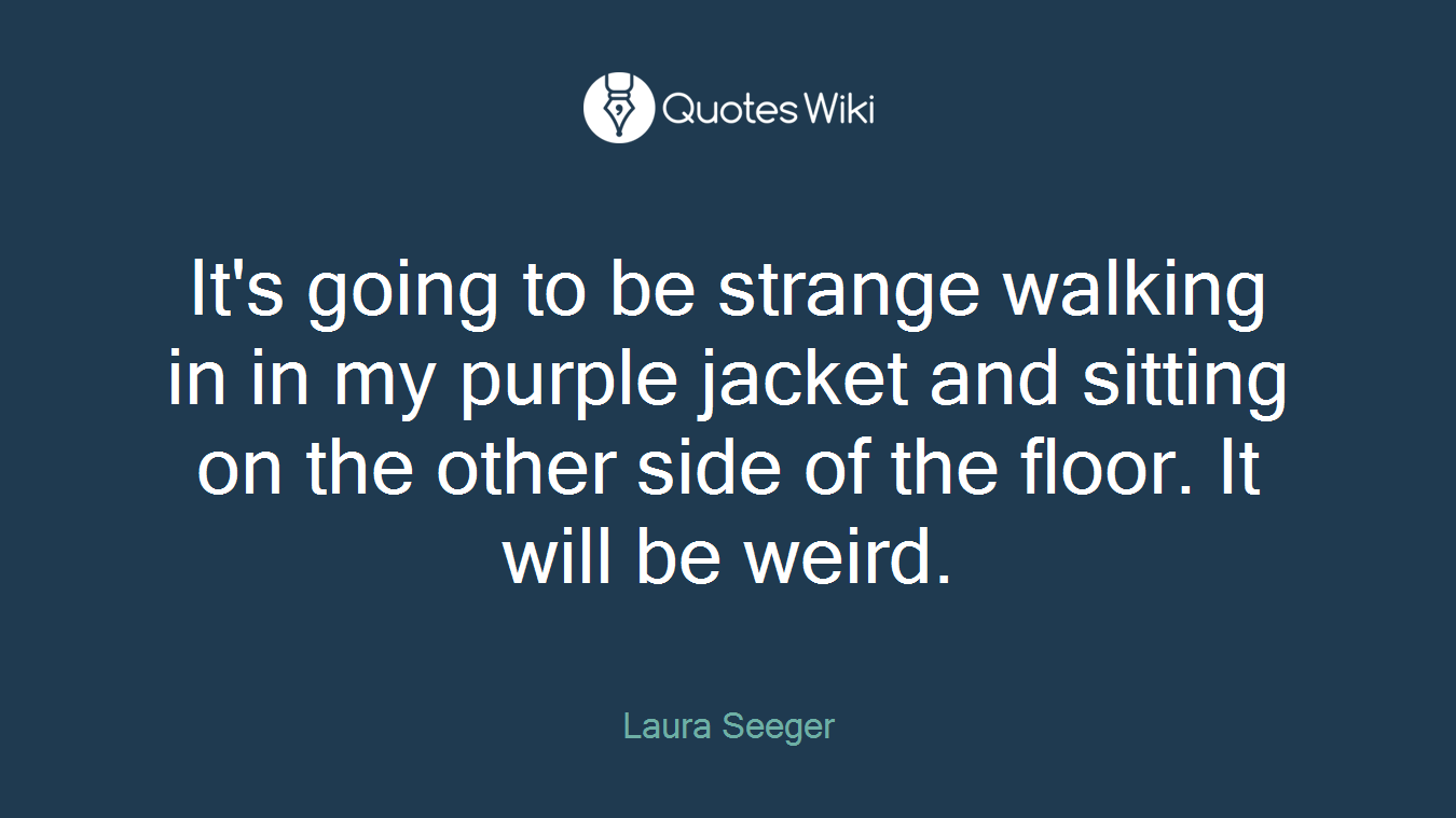 It's going to be strange walking in in my purple jacket and sitting on the other side of the floor. It will be weird.