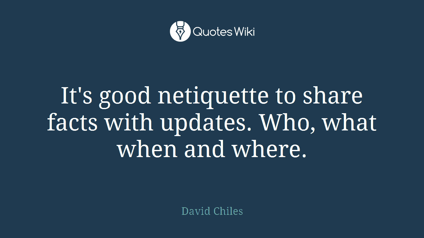 It's good netiquette to share facts with updates. Who, what when and where.