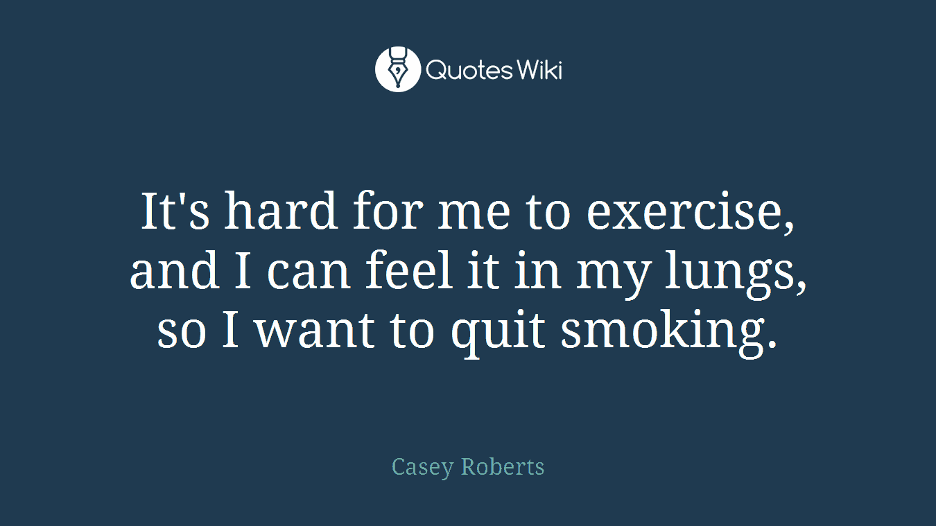 It's hard for me to exercise, and I can feel it in my lungs, so I want to quit smoking.