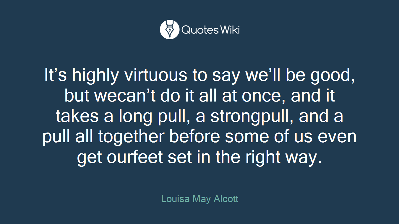 It's highly virtuous to say we'll be good, but wecan't do it all at once, and it takes a long pull, a strongpull, and a pull all together before some of us even get ourfeet set in the right way.