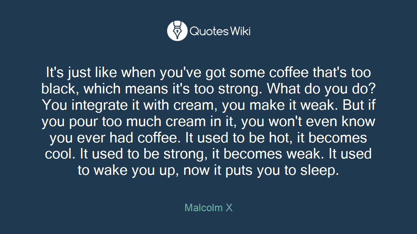 It's just like when you've got some coffee that's too black, which means it's too strong. What do you do? You integrate it with cream, you make it weak. But if you pour too much cream in it, you won't even know you ever had coffee. It used to be hot, it becomes cool. It used to be strong, it becomes weak. It used to wake you up, now it puts you to sleep.