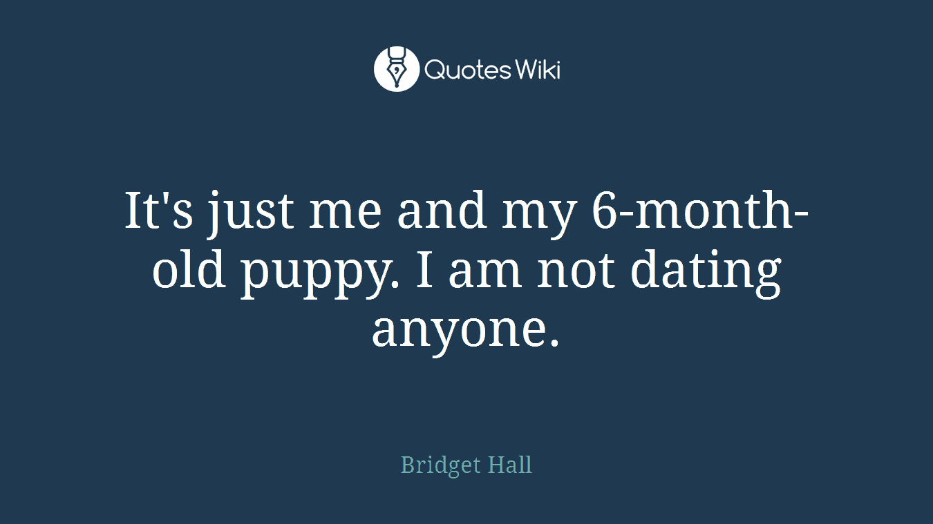 It's just me and my 6-month-old puppy. I am not dating anyone.