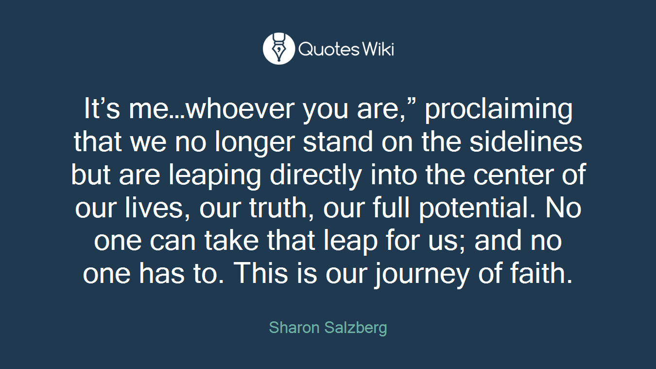 """It's me…whoever you are,"""" proclaiming that we no longer stand on the sidelines but are leaping directly into the center of our lives, our truth, our full potential. No one can take that leap for us; and no one has to. This is our journey of faith."""