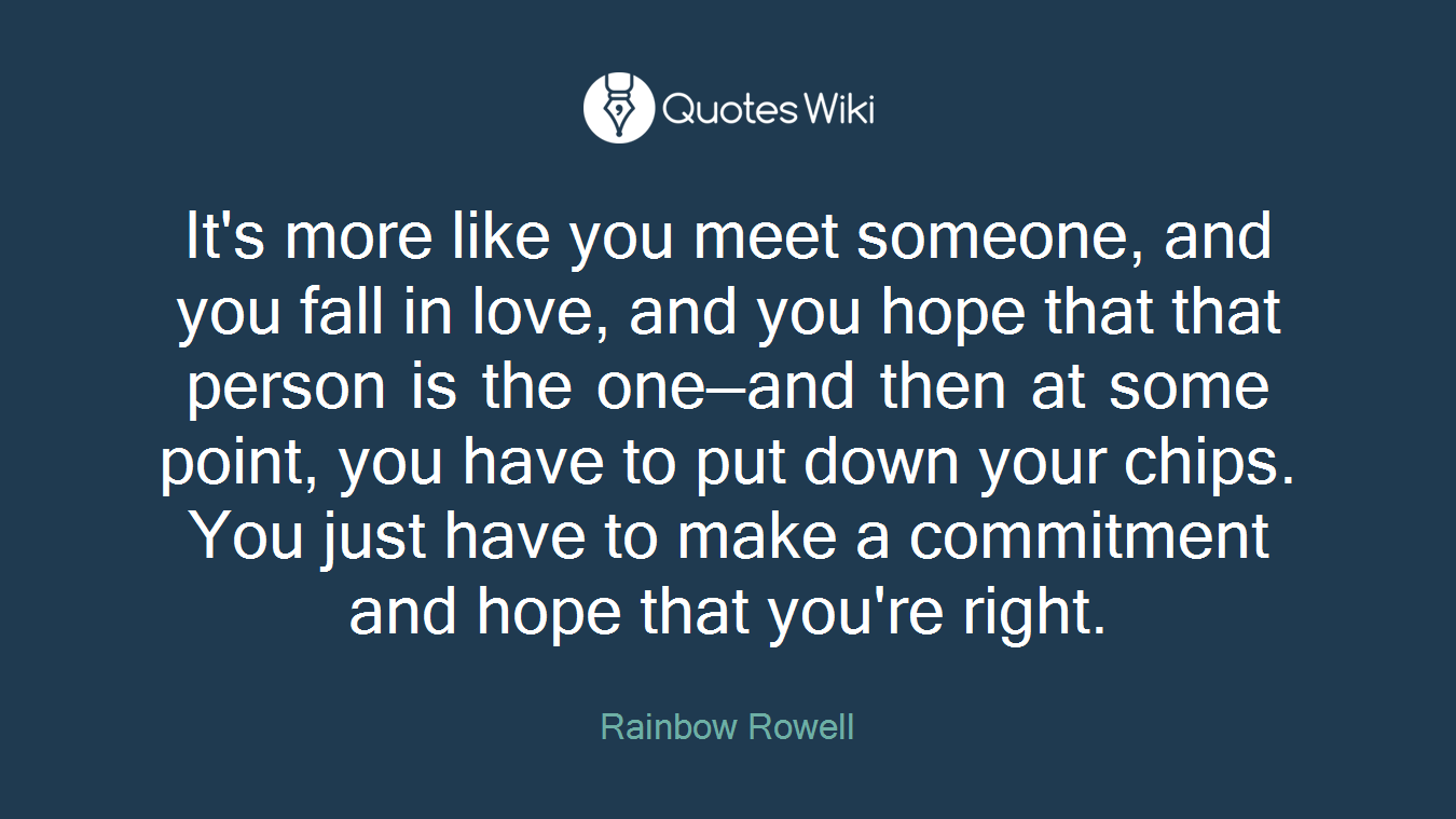 It's more like you meet someone, and you fall in love, and you hope that that person is the one—and then at some point, you have to put down your chips. You just have to make a commitment and hope that you're right.