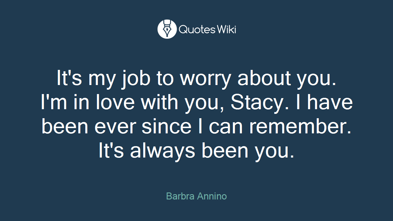 It's my job to worry about you. I'm in love with you, Stacy. I have been ever since I can remember. It's always been you.