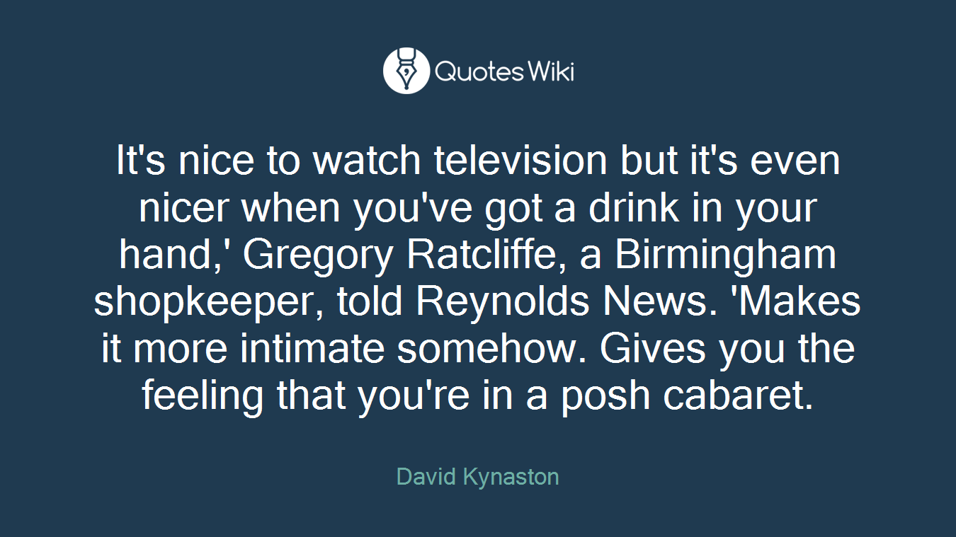 It's nice to watch television but it's even nicer when you've got a drink in your hand,' Gregory Ratcliffe, a Birmingham shopkeeper, told Reynolds News. 'Makes it more intimate somehow. Gives you the feeling that you're in a posh cabaret.