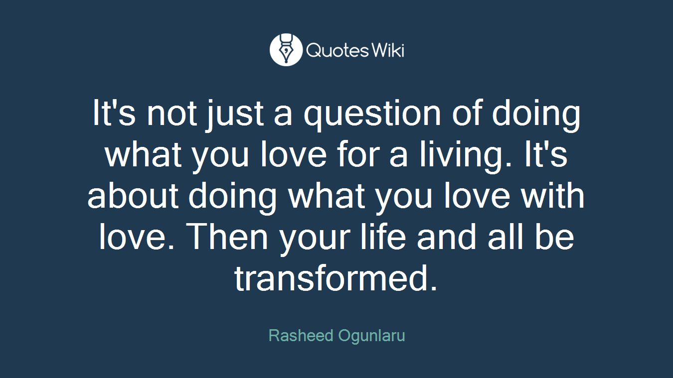 It's not just a question of doing what you love for a living. It's about doing what you love with love. Then your life and all be transformed.