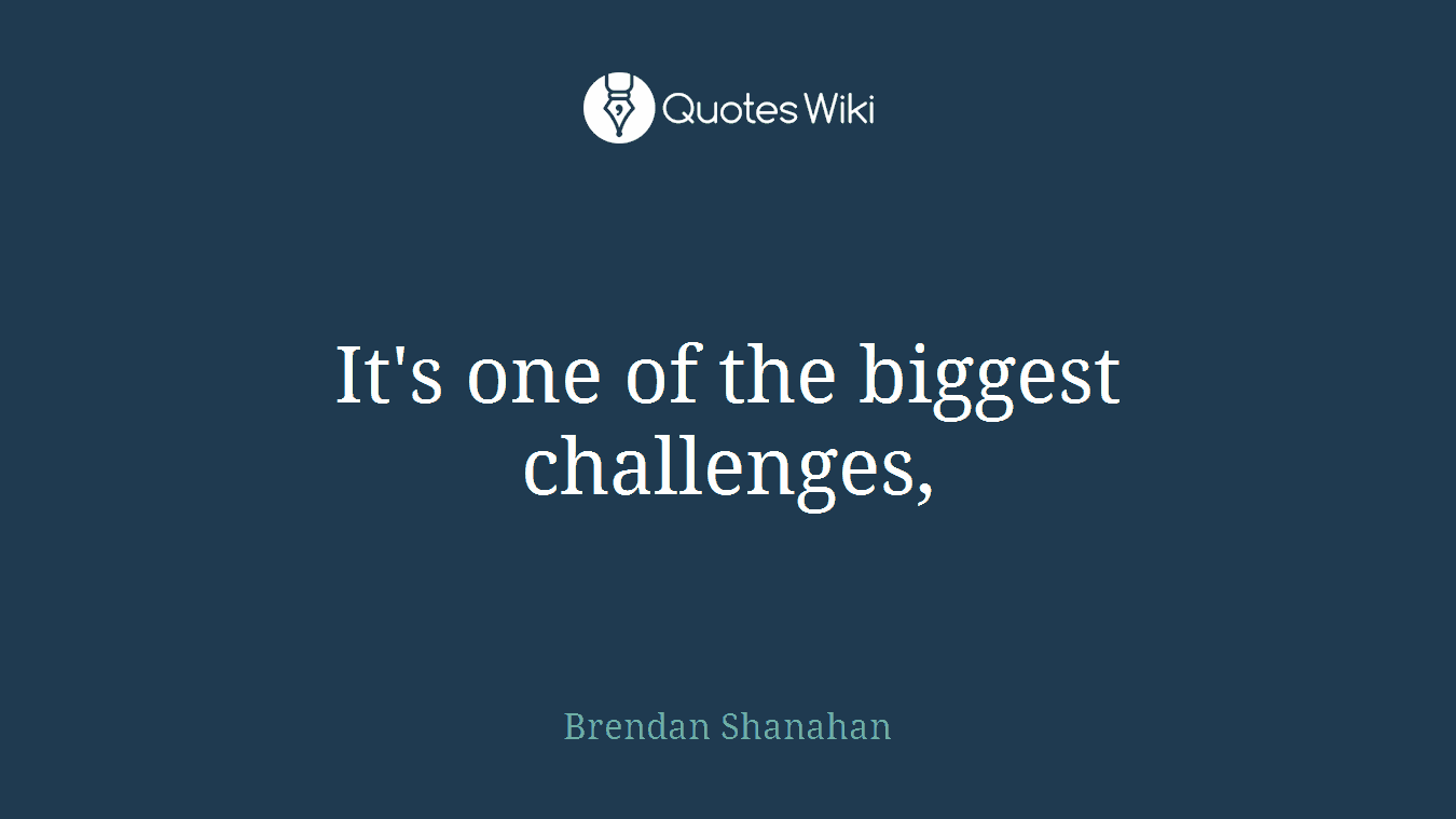 It's one of the biggest challenges,