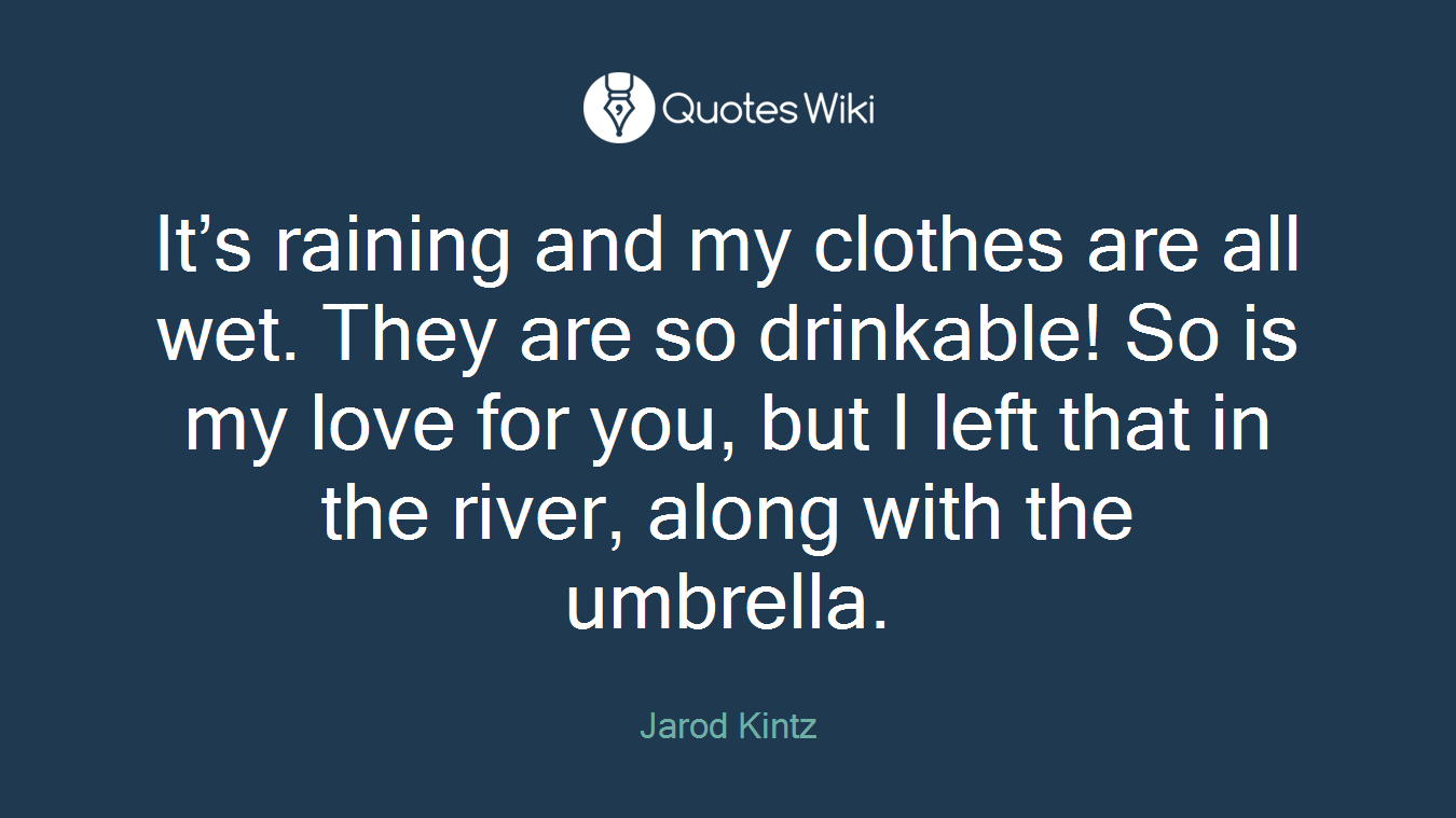 It's raining and my clothes are all wet. They are so drinkable! So is my love for you, but I left that in the river, along with the umbrella.