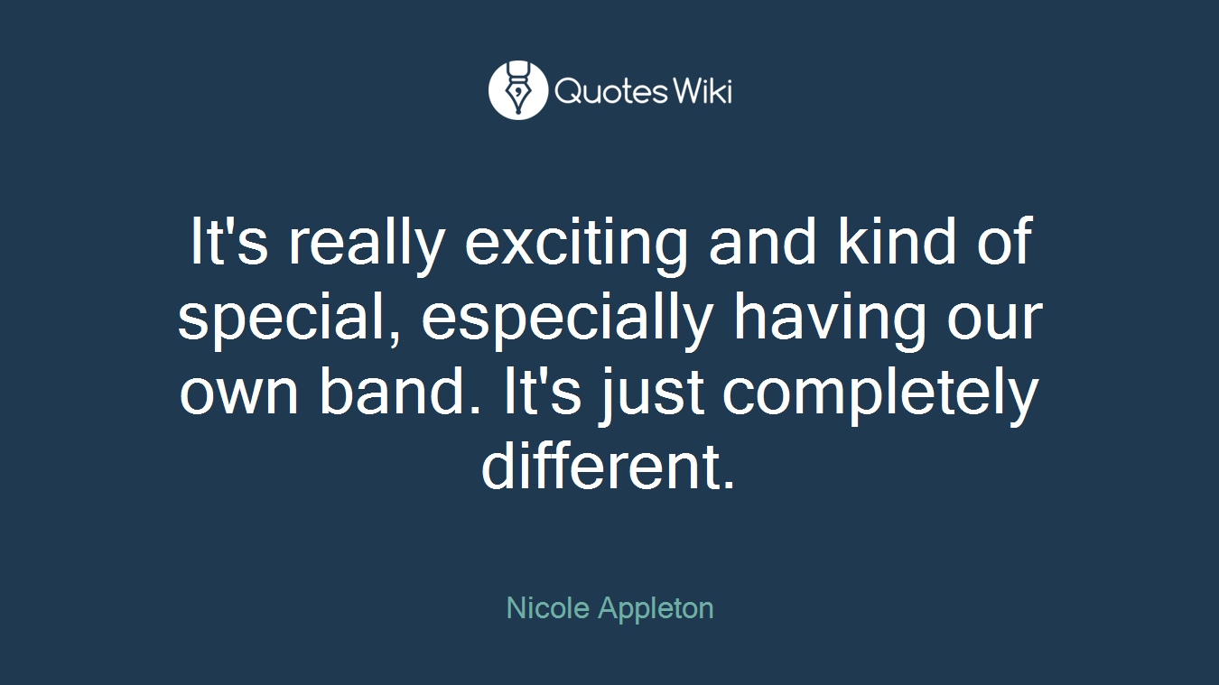 It's really exciting and kind of special, especially having our own band. It's just completely different.