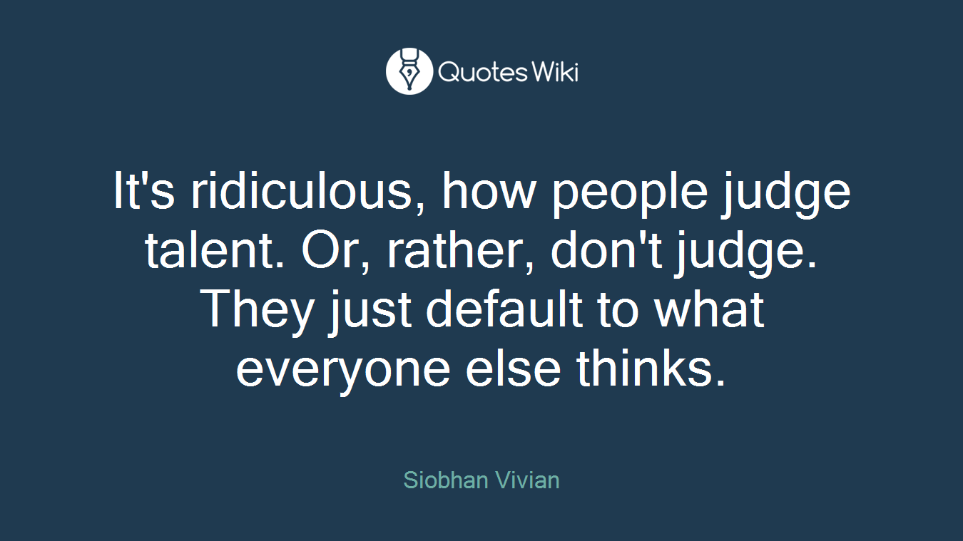 It's ridiculous, how people judge talent. Or, rather, don't judge. They just default to what everyone else thinks.