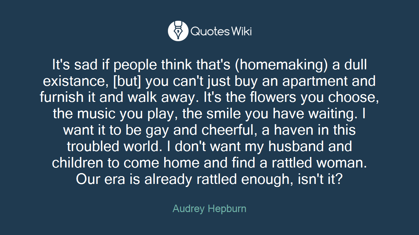 It's sad if people think that's (homemaking) a dull existance, [but] you can't just buy an apartment and furnish it and walk away. It's the flowers you choose, the music you play, the smile you have waiting. I want it to be gay and cheerful, a haven in this troubled world. I don't want my husband and children to come home and find a rattled woman. Our era is already rattled enough, isn't it?