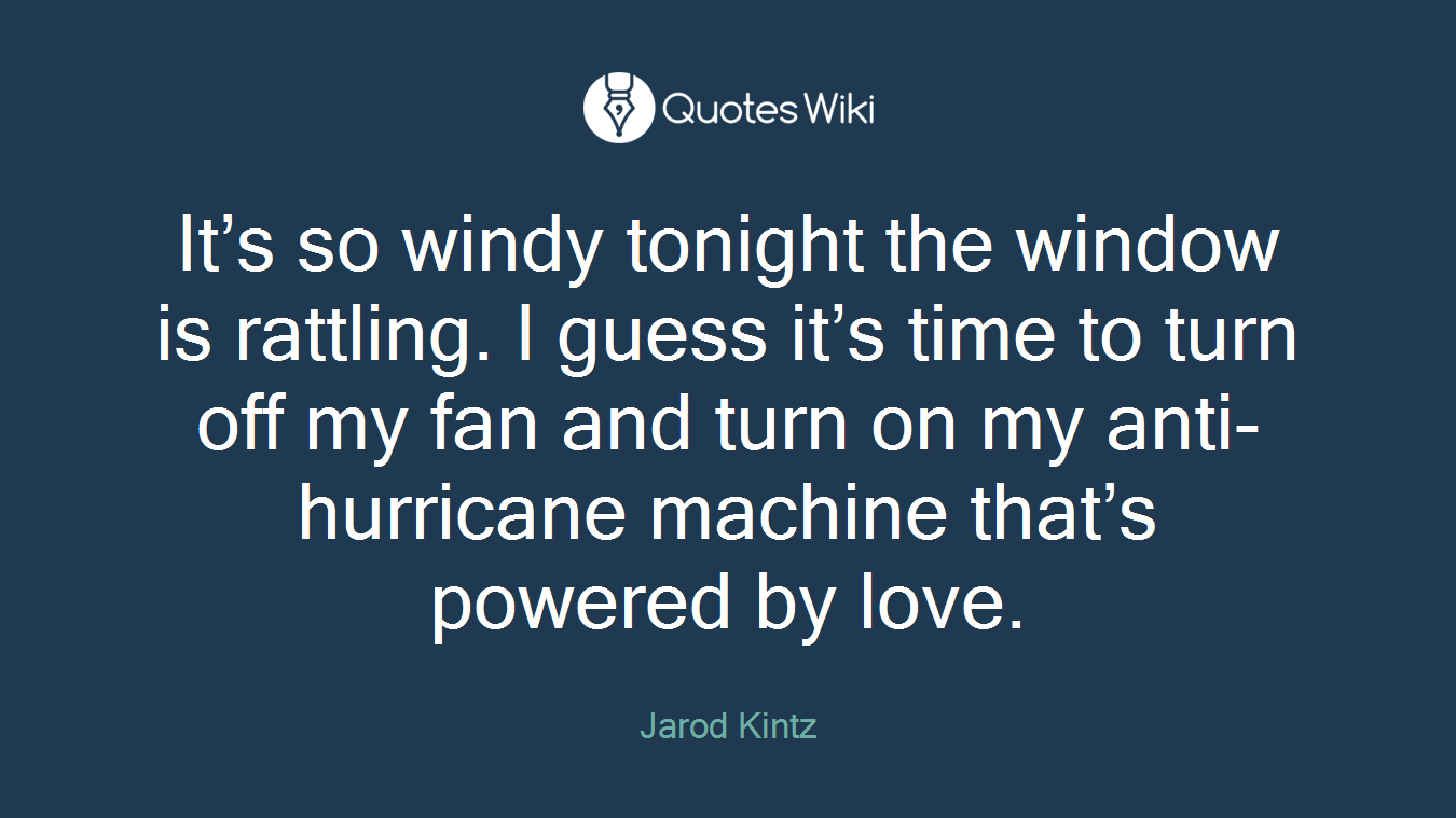 It's so windy tonight the window is rattling. I guess it's time to turn off my fan and turn on my anti-hurricane machine that's powered by love.