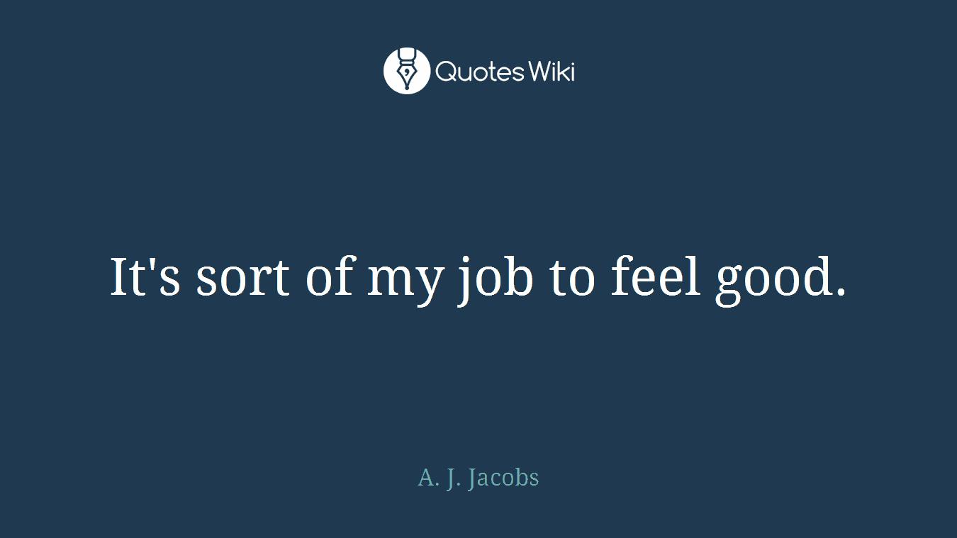 It's sort of my job to feel good.