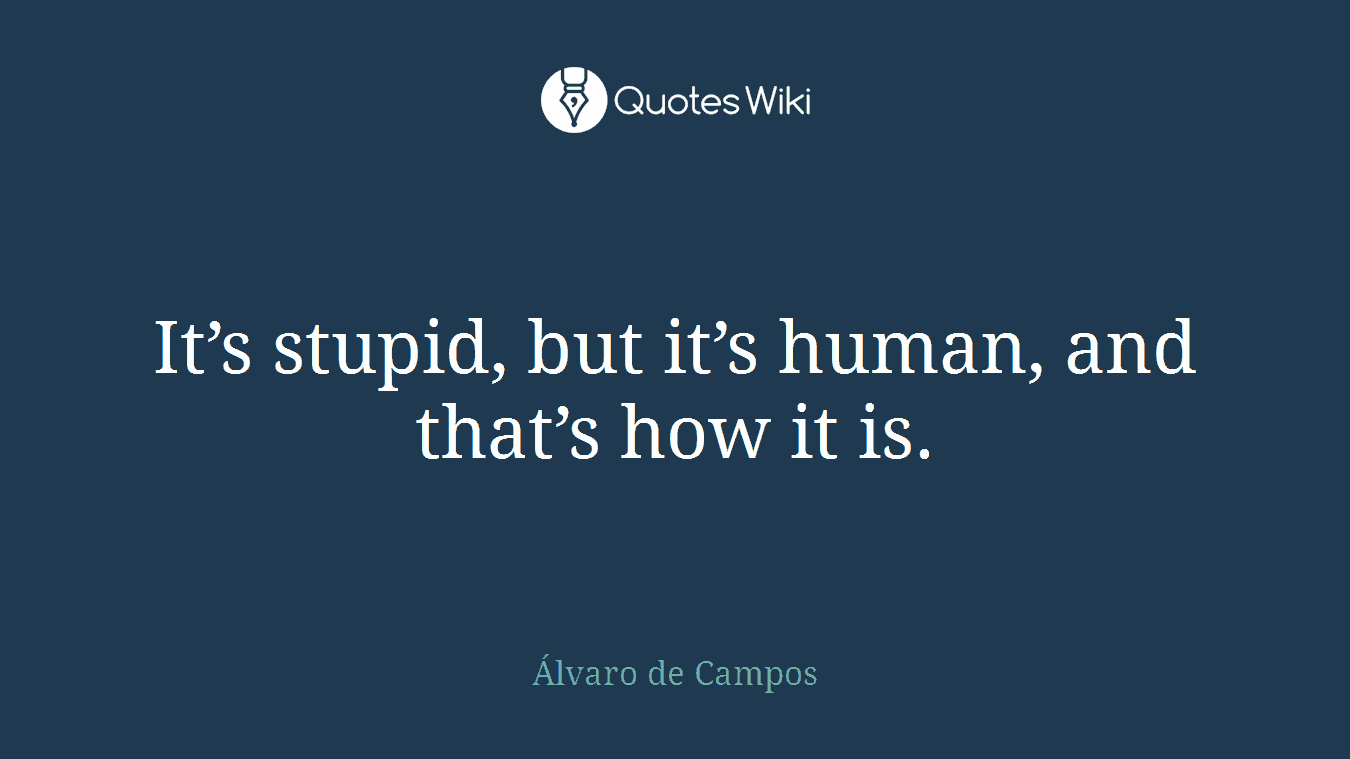 It's stupid, but it's human, and that's how it is.