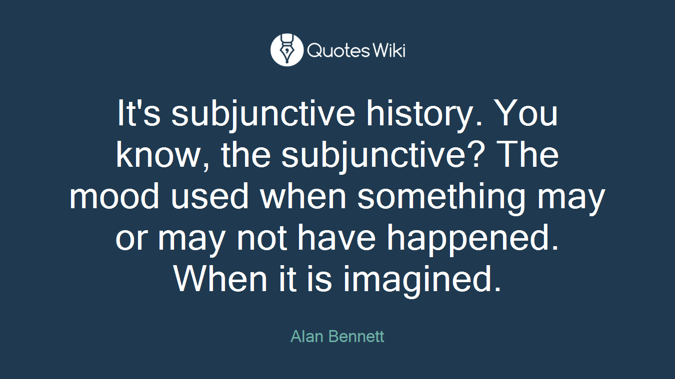 It's subjunctive history. You know, the subjunctive? The mood used when something may or may not have happened. When it is imagined.