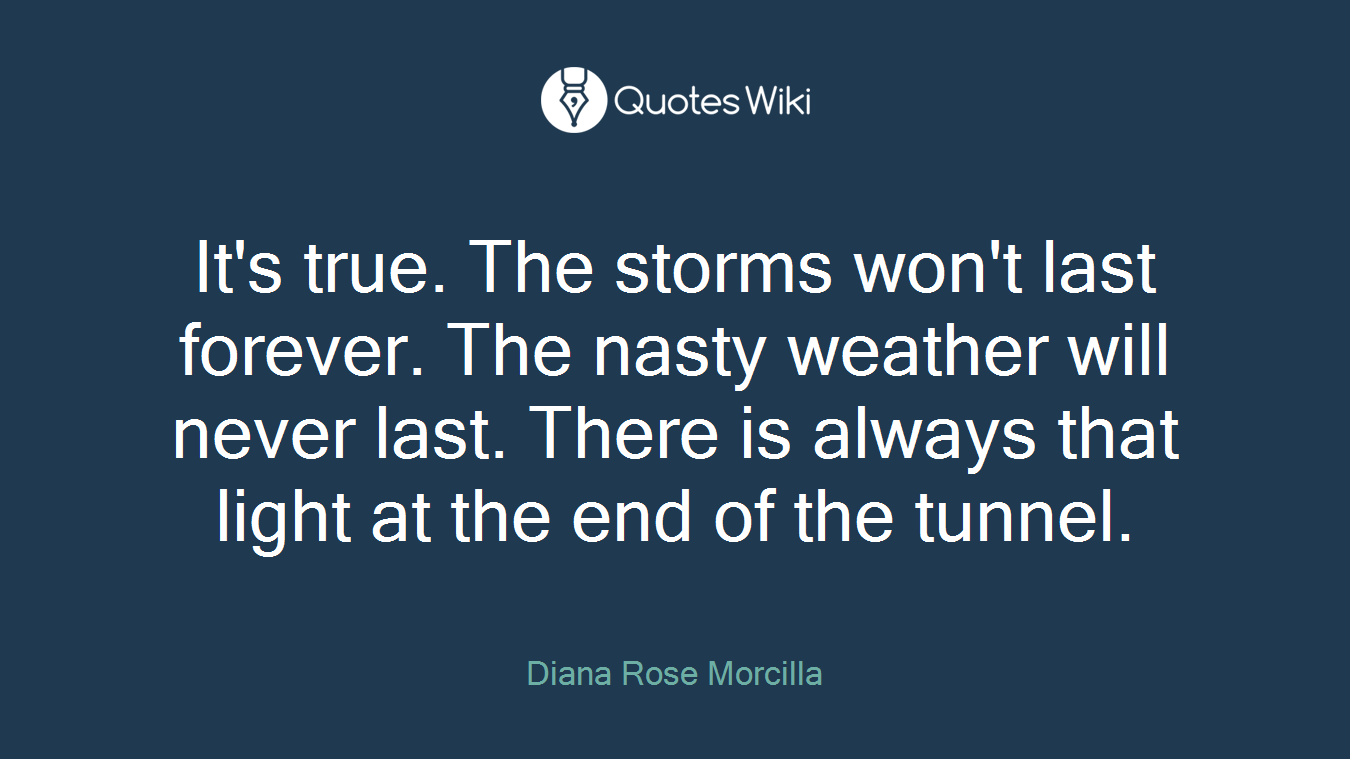 It's true. The storms won't last forever. The nasty weather will never last. There is always that light at the end of the tunnel.