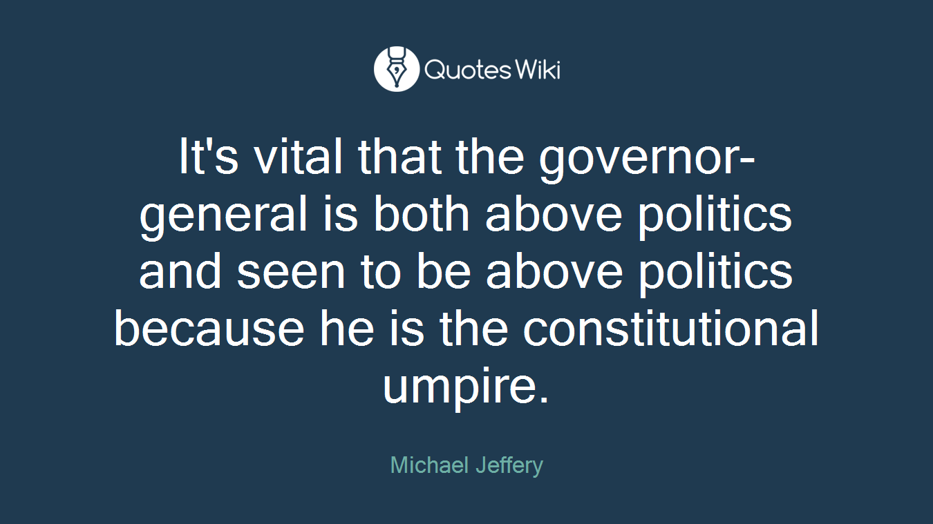 It's vital that the governor-general is both above politics and seen to be above politics because he is the constitutional umpire.