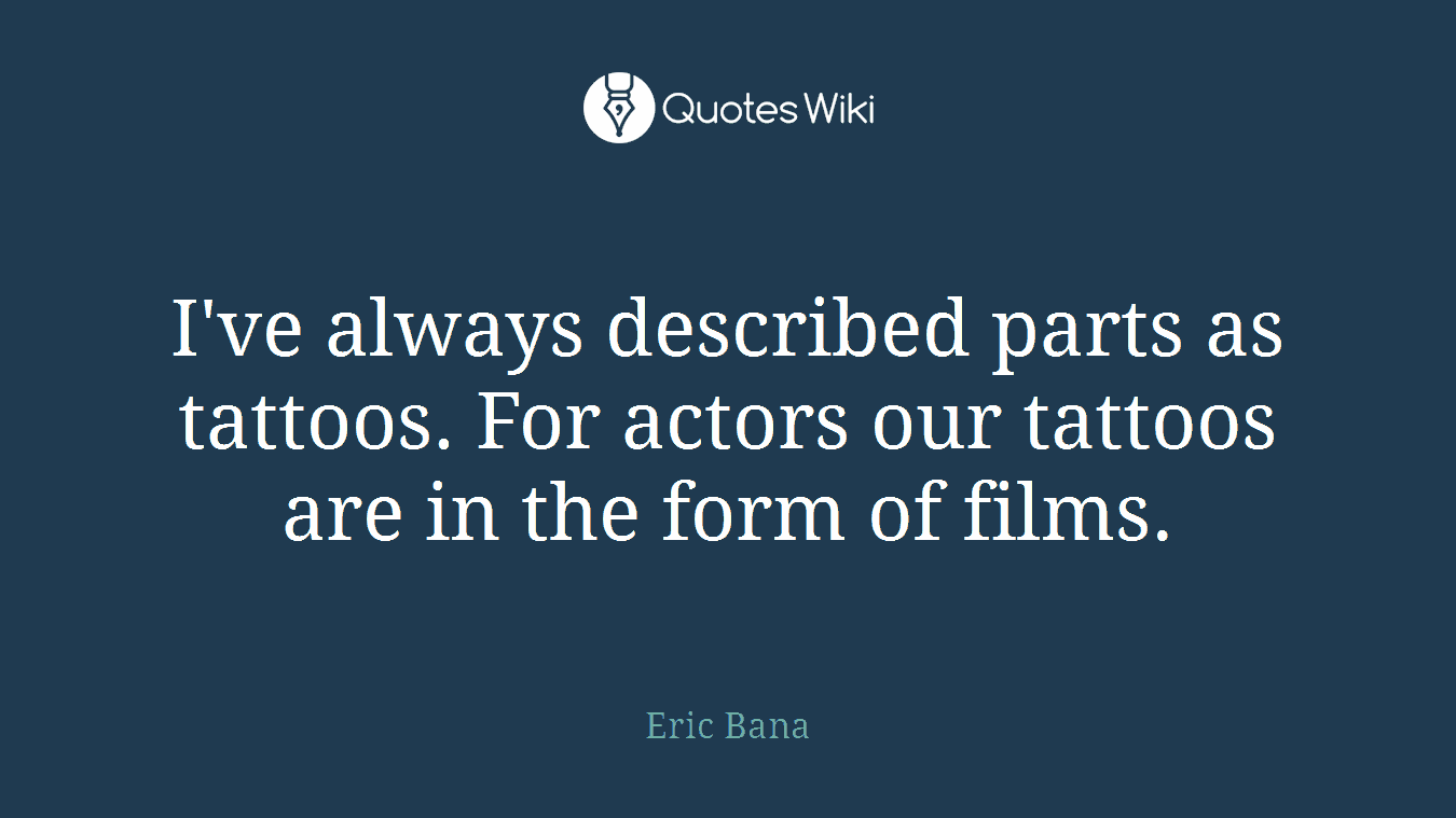 I've always described parts as tattoos. For actors our tattoos are in the form of films.