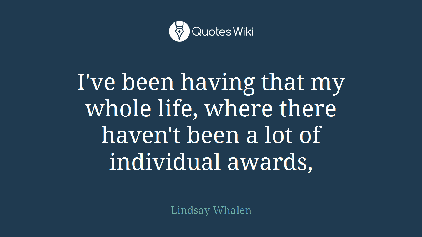 I've been having that my whole life, where there haven't been a lot of individual awards,