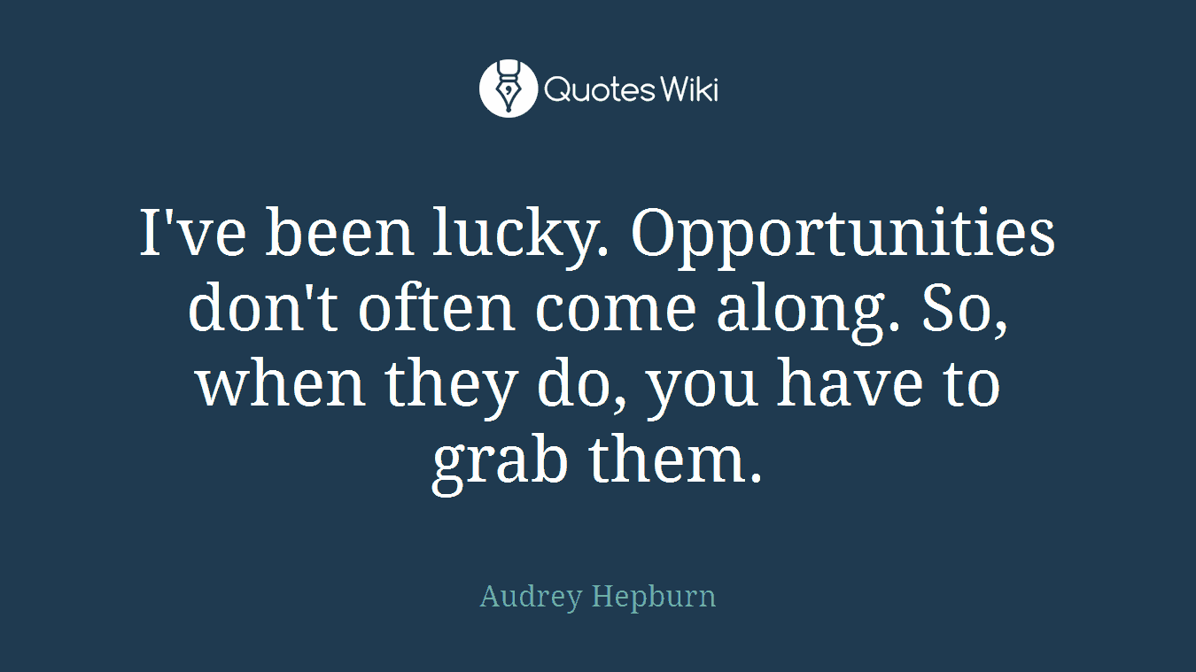 I've been lucky. Opportunities don't often come along. So, when they do, you have to grab them.