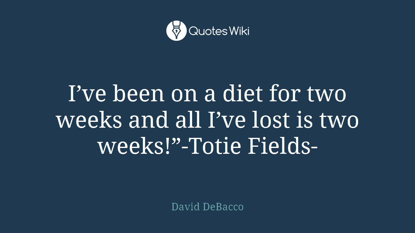 """I've been on a diet for two weeks and all I've lost is two weeks!""""-Totie Fields-"""