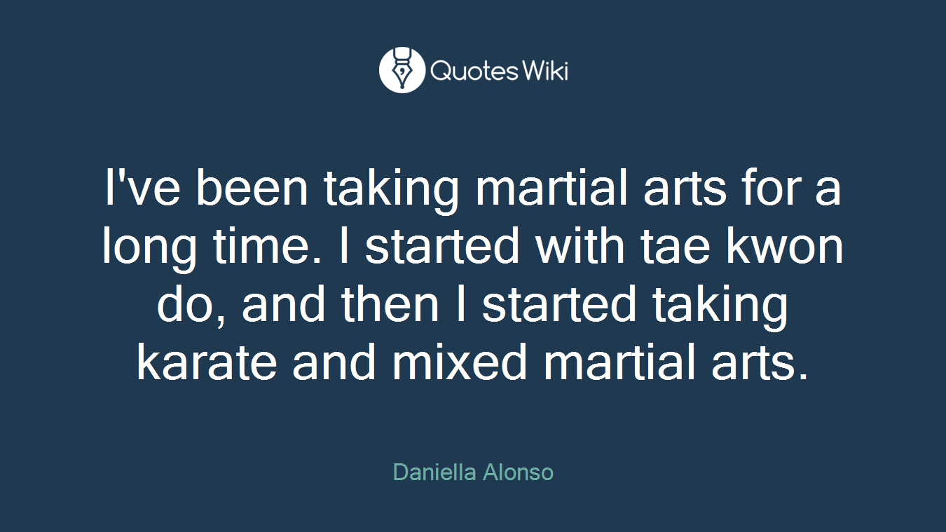 I've been taking martial arts for a long time. I started with tae kwon do, and then I started taking karate and mixed martial arts.
