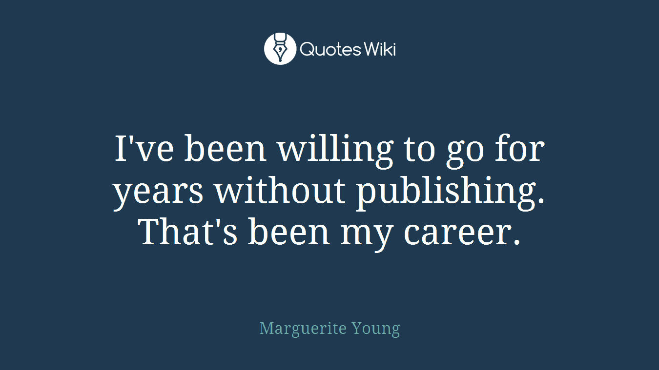 I've been willing to go for years without publishing. That's been my career.