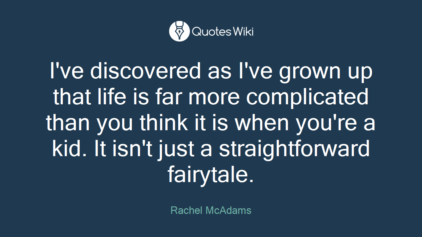 I've discovered as I've grown up that life is far more complicated than you think it is when you're a kid. It isn't just a straightforward fairytale.
