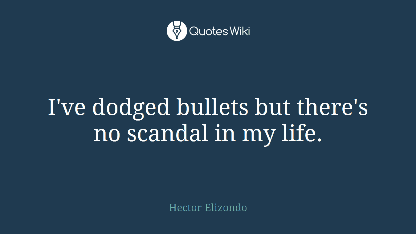 I've dodged bullets but there's no scandal in my life.