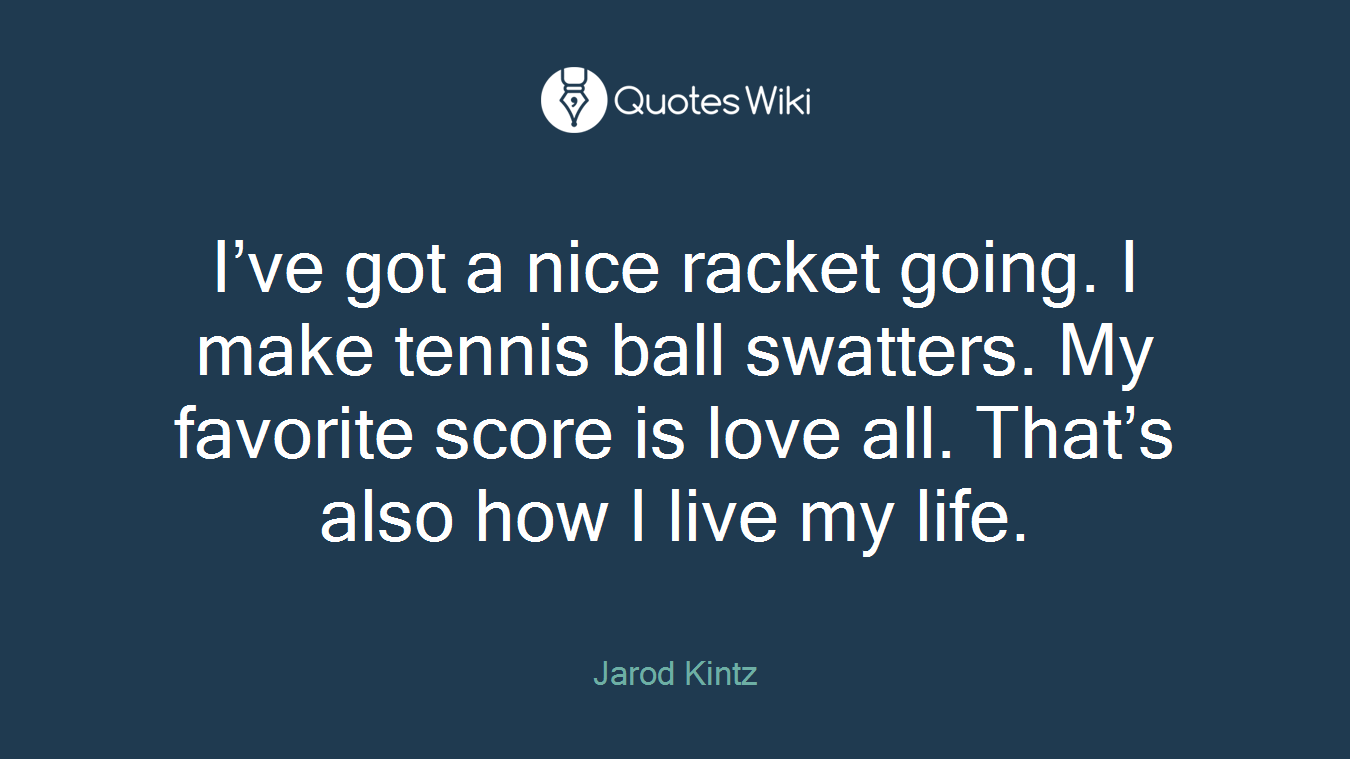 I've got a nice racket going. I make tennis ball swatters. My favorite score is love all. That's also how I live my life.